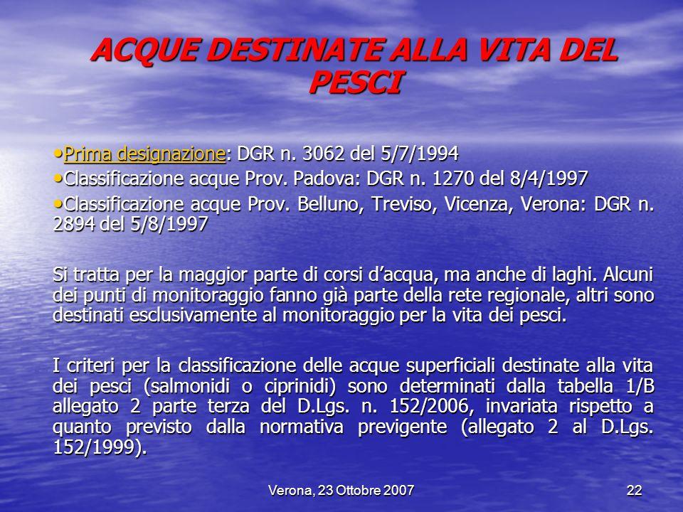 Verona, 23 Ottobre 200722 ACQUE DESTINATE ALLA VITA DEL PESCI Prima designazione: DGR n. 3062 del 5/7/1994 Prima designazione: DGR n. 3062 del 5/7/199