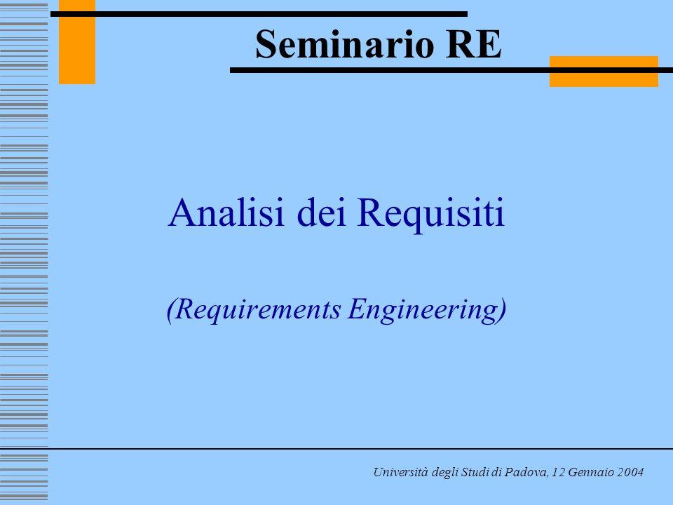 Analisi dei Requisiti (Requirements Engineering) Seminario RE Università degli Studi di Padova, 12 Gennaio 2004