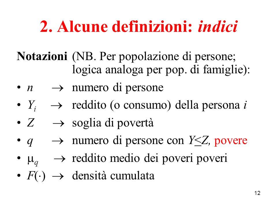 12 2. Alcune definizioni: indici Notazioni (NB. Per popolazione di persone; logica analoga per pop. di famiglie): n numero di persone Y i reddito (o c