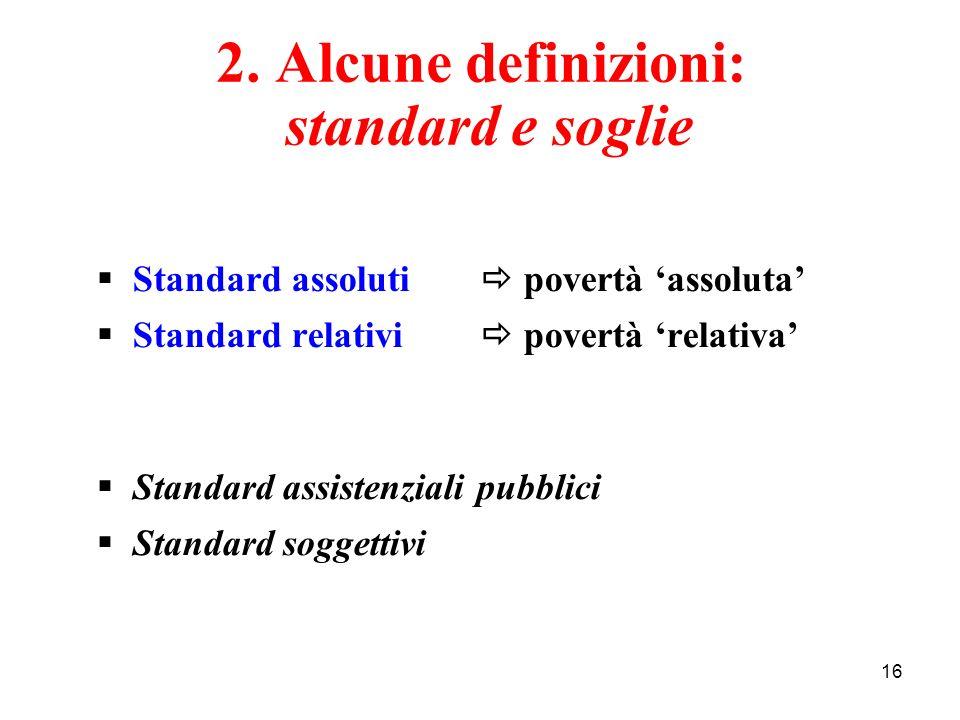 16 2. Alcune definizioni: standard e soglie Standard assoluti povertà assoluta Standard relativi povertà relativa Standard assistenziali pubblici Stan