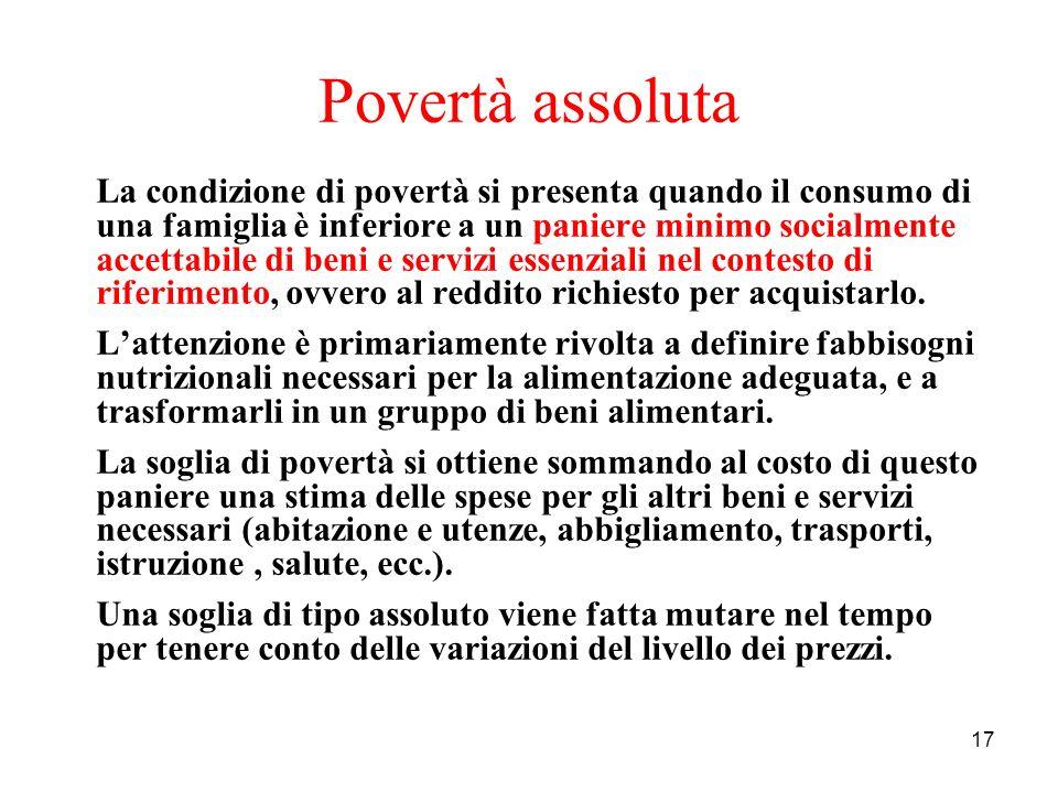 17 Povertà assoluta La condizione di povertà si presenta quando il consumo di una famiglia è inferiore a un paniere minimo socialmente accettabile di