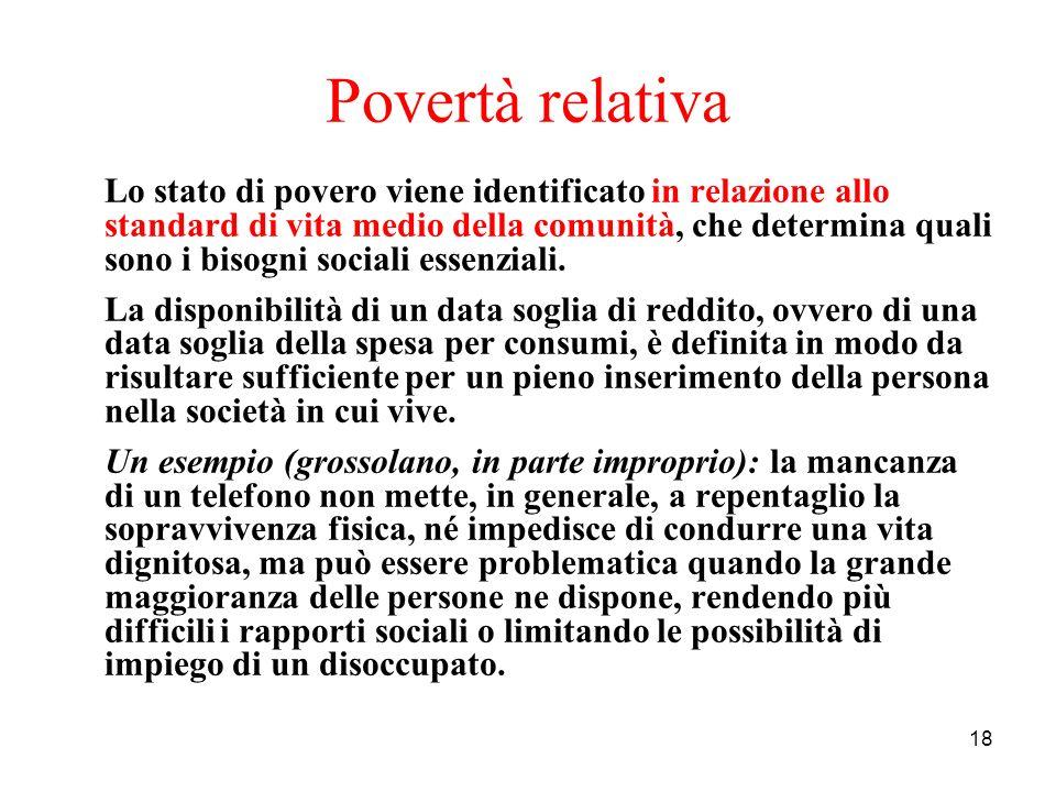 18 Povertà relativa Lo stato di povero viene identificato in relazione allo standard di vita medio della comunità, che determina quali sono i bisogni