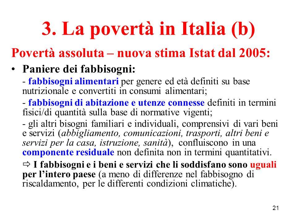 21 3. La povertà in Italia (b) Povertà assoluta – nuova stima Istat dal 2005: Paniere dei fabbisogni: - fabbisogni alimentari per genere ed età defini
