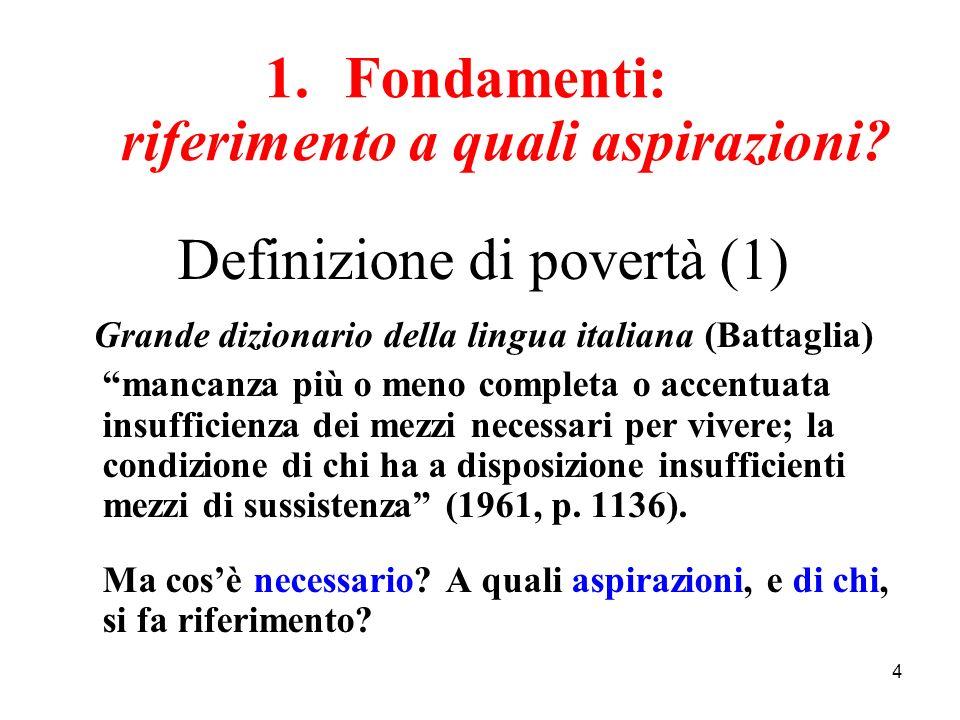 4 1.Fondamenti: riferimento a quali aspirazioni? Definizione di povertà (1) Grande dizionario della lingua italiana (Battaglia) mancanza più o meno co