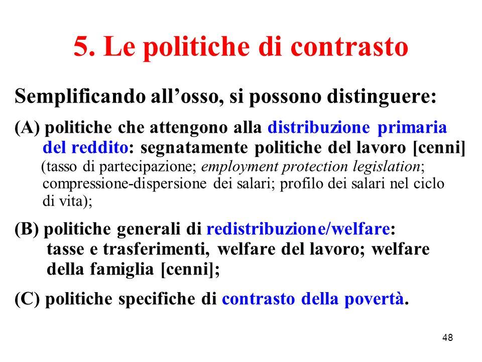 48 5. Le politiche di contrasto Semplificando allosso, si possono distinguere: (A) politiche che attengono alla distribuzione primaria del reddito: se