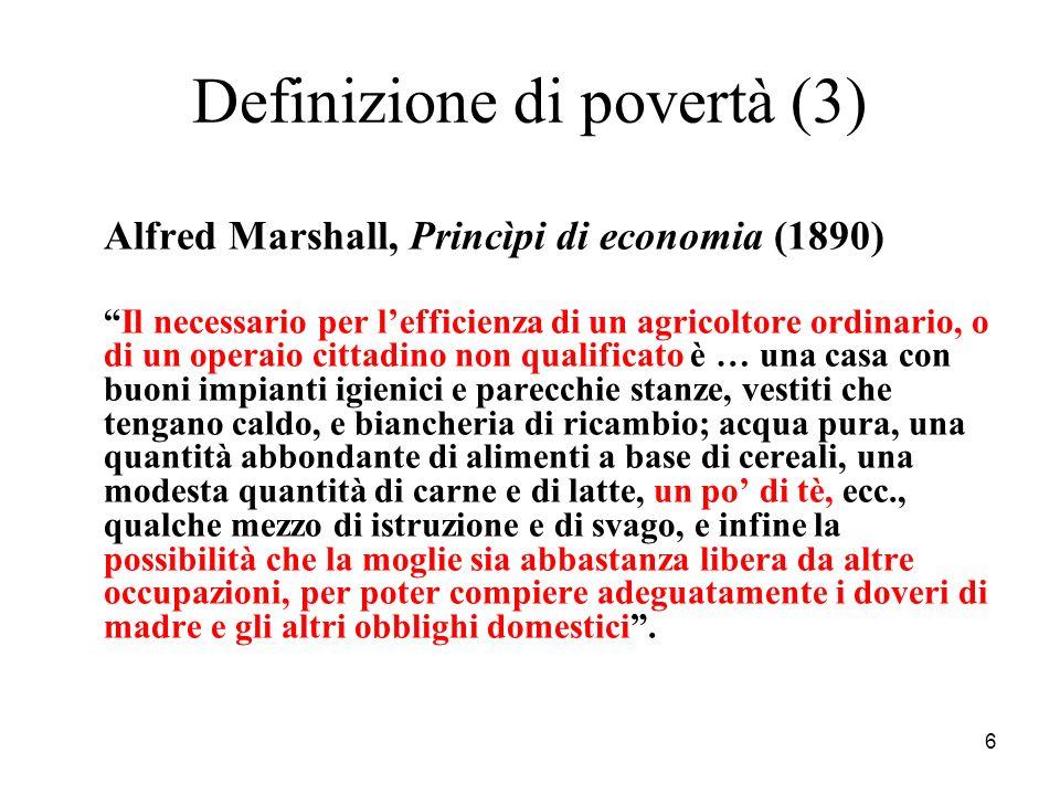 6 Definizione di povertà (3) Alfred Marshall, Princìpi di economia (1890) Il necessario per lefficienza di un agricoltore ordinario, o di un operaio c