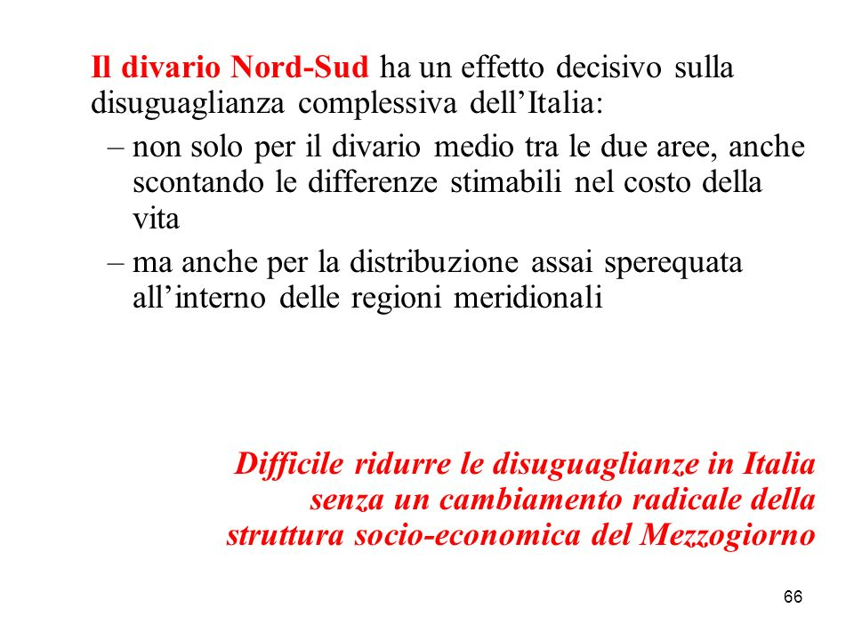 66 Il divario Nord-Sud ha un effetto decisivo sulla disuguaglianza complessiva dellItalia: –non solo per il divario medio tra le due aree, anche scont