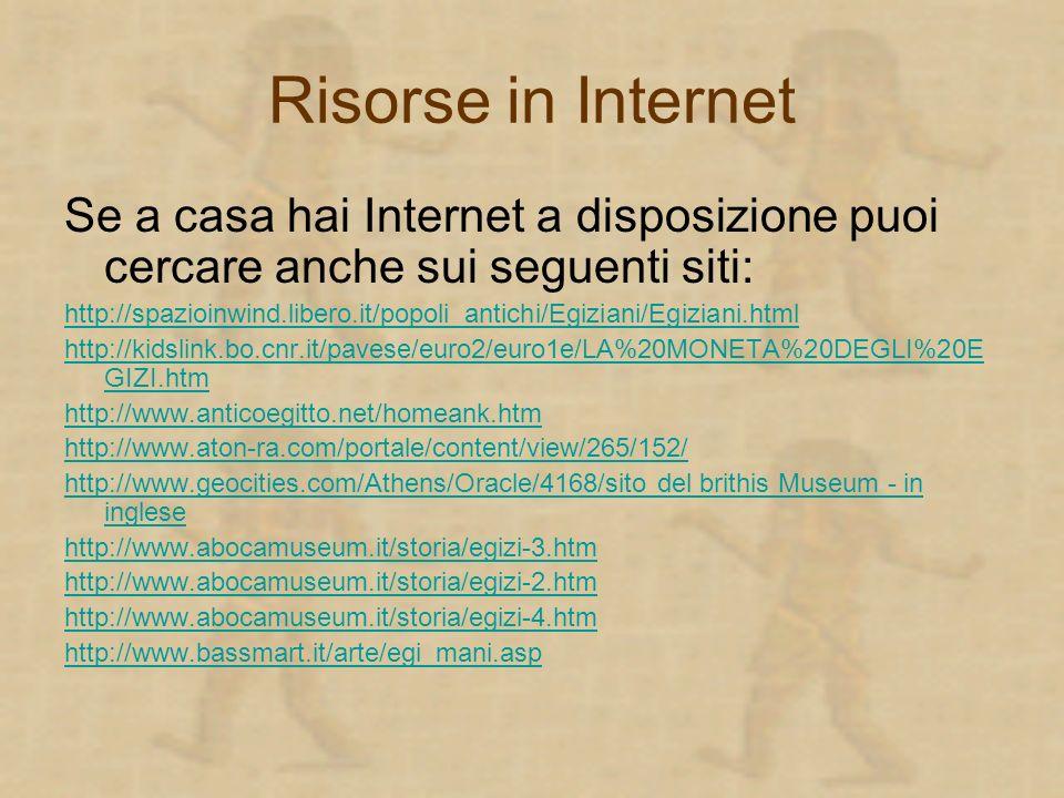 Risorse in Internet Se a casa hai Internet a disposizione puoi cercare anche sui seguenti siti: http://spazioinwind.libero.it/popoli_antichi/Egiziani/