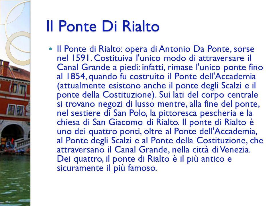 Il Ponte Di Rialto Il Ponte di Rialto: opera di Antonio Da Ponte, sorse nel 1591. Costituiva l'unico modo di attraversare il Canal Grande a piedi: inf