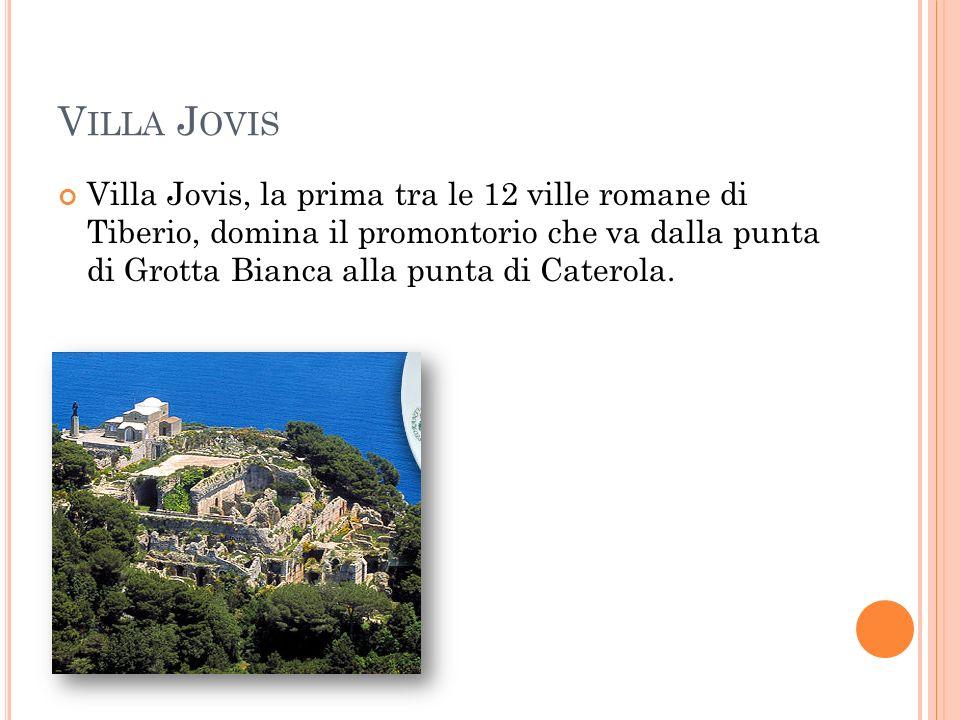 V ILLA J OVIS Villa Jovis, la prima tra le 12 ville romane di Tiberio, domina il promontorio che va dalla punta di Grotta Bianca alla punta di Caterola.