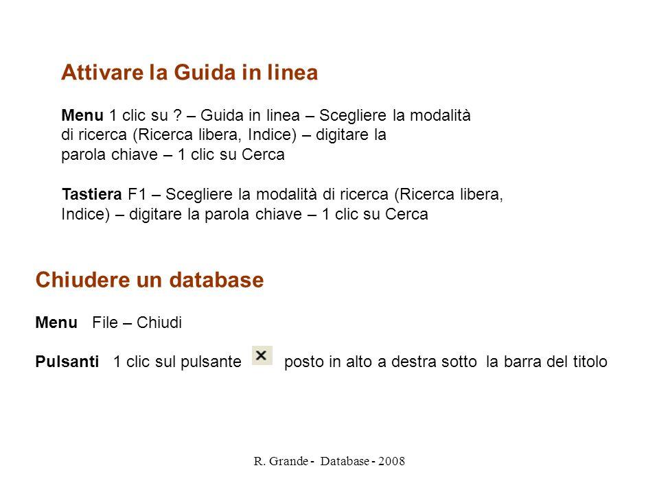 R. Grande - Database - 2008 Attivare la Guida in linea Menu 1 clic su ? – Guida in linea – Scegliere la modalità di ricerca (Ricerca libera, Indice) –