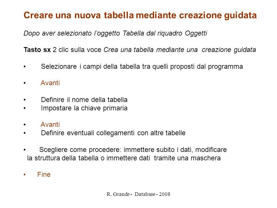 R. Grande - Database - 2008 Creare una nuova tabella mediante creazione guidata Dopo aver selezionato loggetto Tabella dal riquadro Oggetti Tasto sx 2