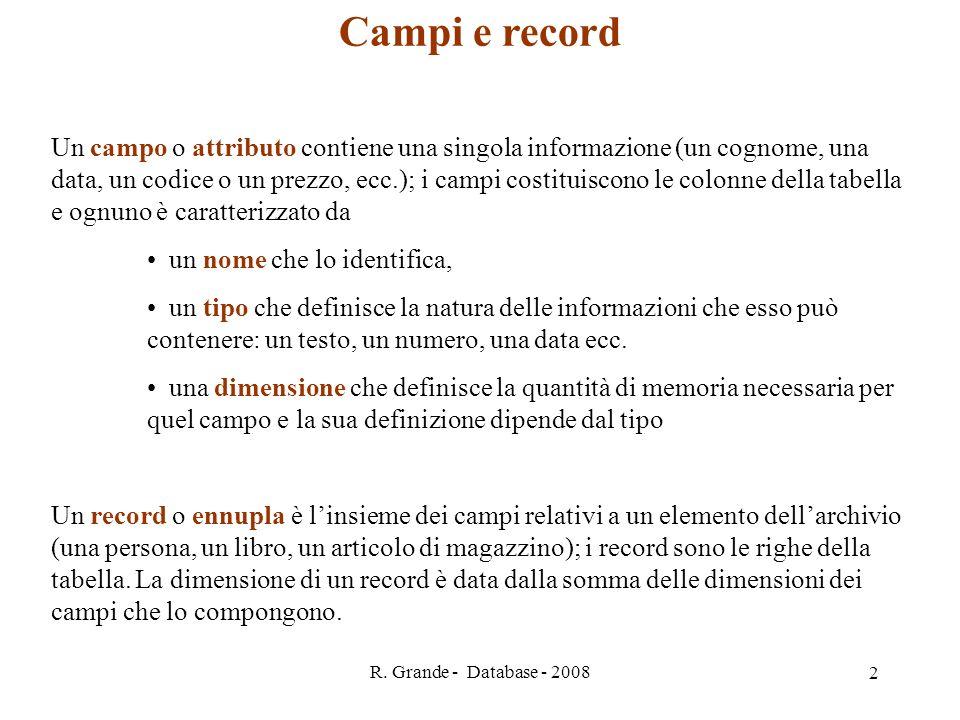 R. Grande - Database - 2008 2 Campi e record Un campo o attributo contiene una singola informazione (un cognome, una data, un codice o un prezzo, ecc.