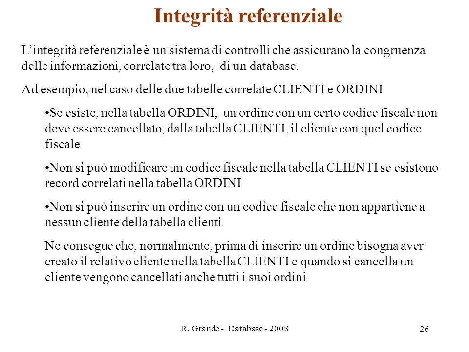 R. Grande - Database - 2008 26 Integrità referenziale Lintegrità referenziale è un sistema di controlli che assicurano la congruenza delle informazion