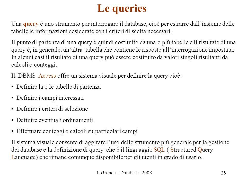 R. Grande - Database - 2008 28 Le queries Una query è uno strumento per interrogare il database, cioè per estrarre dallinsieme delle tabelle le inform