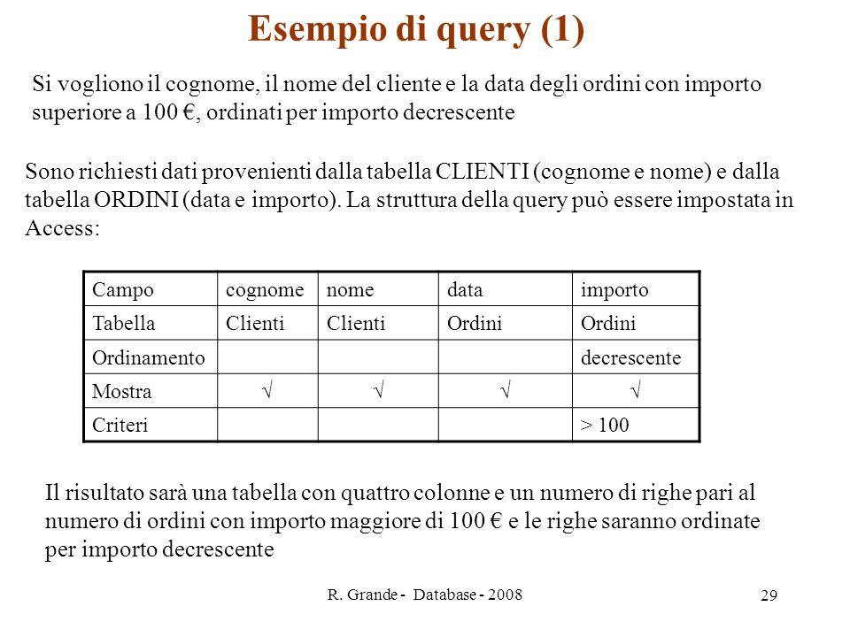 R. Grande - Database - 2008 29 Esempio di query (1) Si vogliono il cognome, il nome del cliente e la data degli ordini con importo superiore a 100, or