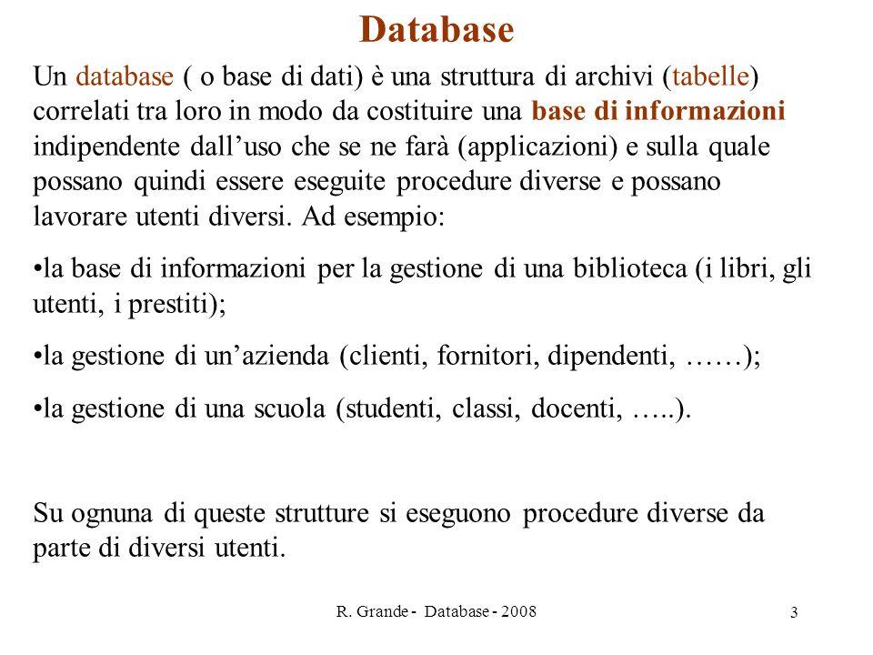 R. Grande - Database - 2008 3 Database Un database ( o base di dati) è una struttura di archivi (tabelle) correlati tra loro in modo da costituire una