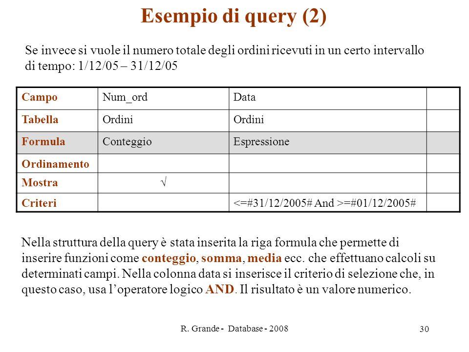 R. Grande - Database - 2008 30 Esempio di query (2) Se invece si vuole il numero totale degli ordini ricevuti in un certo intervallo di tempo: 1/12/05