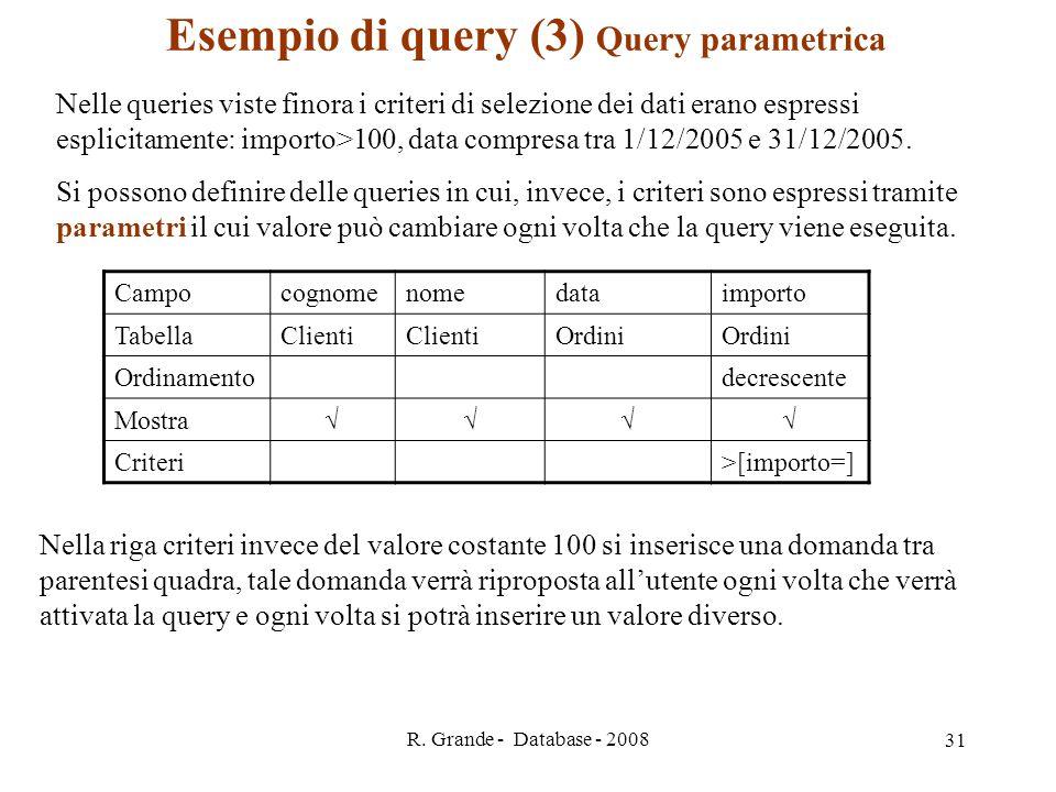 R. Grande - Database - 2008 31 Esempio di query (3) Query parametrica Nelle queries viste finora i criteri di selezione dei dati erano espressi esplic