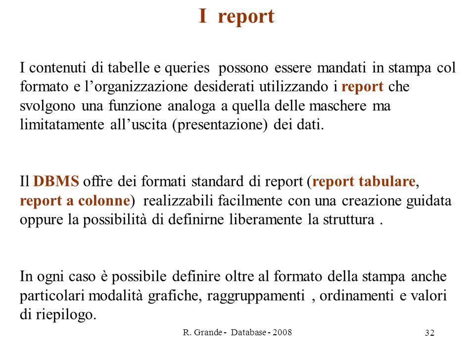 R. Grande - Database - 2008 32 I contenuti di tabelle e queries possono essere mandati in stampa col formato e lorganizzazione desiderati utilizzando