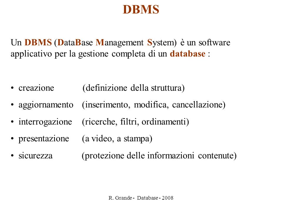 R. Grande - Database - 2008 Un DBMS (DataBase Management System) è un software applicativo per la gestione completa di un database : creazione (defini