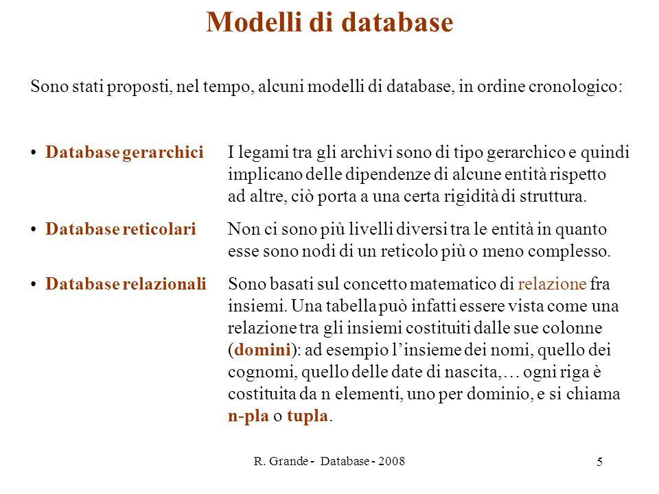 R. Grande - Database - 2008 5 Modelli di database Sono stati proposti, nel tempo, alcuni modelli di database, in ordine cronologico: Database gerarchi