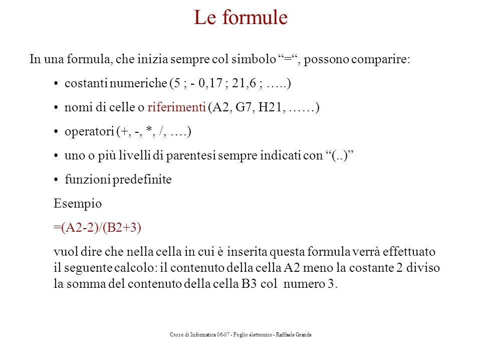 Corso di Informatica 06-07 - Foglio elettronico - Raffaele Grande Le formule In una formula, che inizia sempre col simbolo =, possono comparire: costanti numeriche (5 ; - 0,17 ; 21,6 ; …..) nomi di celle o riferimenti (A2, G7, H21, ……) operatori (+, -, *, /, ….) uno o più livelli di parentesi sempre indicati con (..) funzioni predefinite Esempio =(A2-2)/(B2+3) vuol dire che nella cella in cui è inserita questa formula verrà effettuato il seguente calcolo: il contenuto della cella A2 meno la costante 2 diviso la somma del contenuto della cella B3 col numero 3.