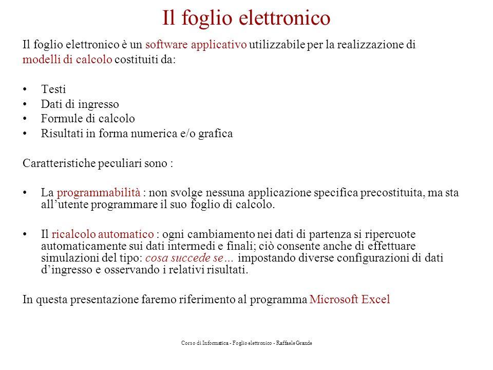 Corso di Informatica - Foglio elettronico - Raffaele Grande Il foglio elettronico Il foglio elettronico è un software applicativo utilizzabile per la