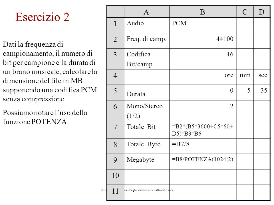Corso di Informatica - Foglio elettronico - Raffaele Grande Esercizio 2 Dati la frequenza di campionamento, il numero di bit per campione e la durata