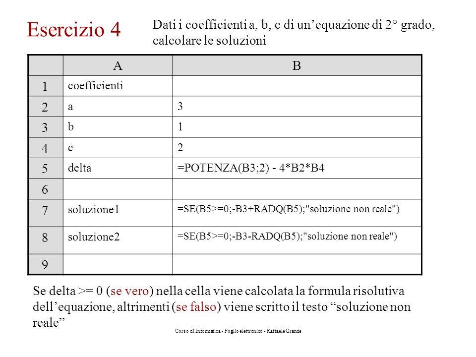 Corso di Informatica - Foglio elettronico - Raffaele Grande Esercizio 4 Dati i coefficienti a, b, c di unequazione di 2° grado, calcolare le soluzioni