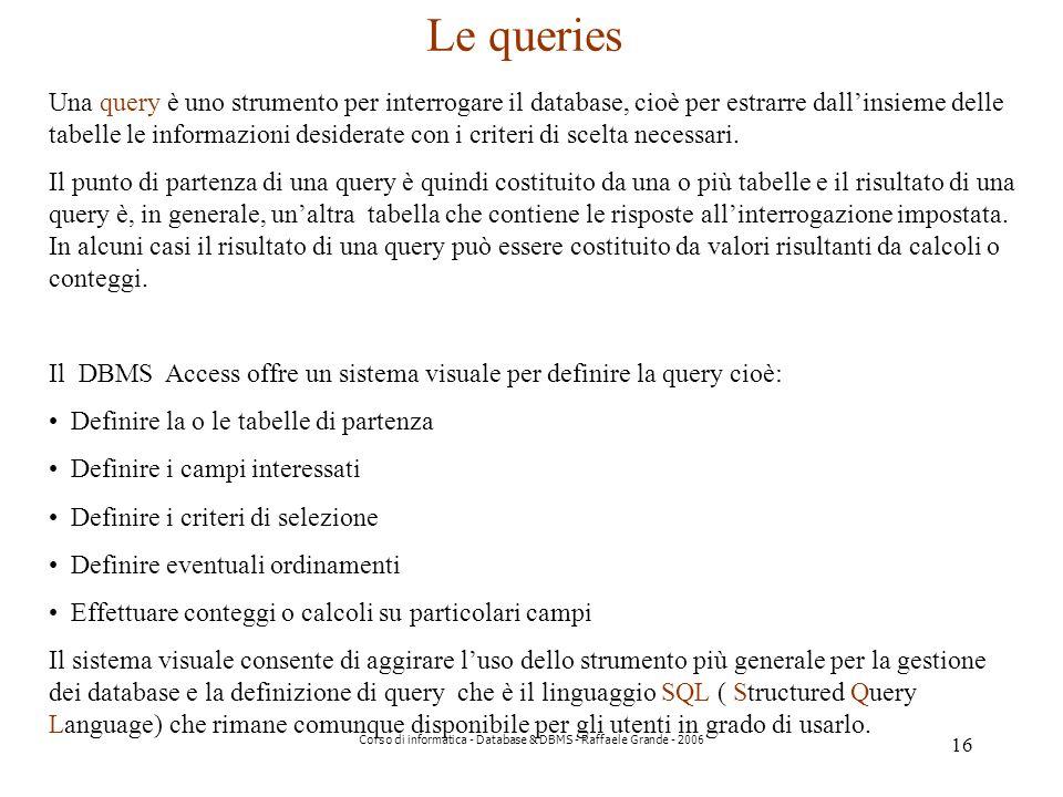 16 Corso di informatica - Database & DBMS - Raffaele Grande - 2006 Le queries Una query è uno strumento per interrogare il database, cioè per estrarre dallinsieme delle tabelle le informazioni desiderate con i criteri di scelta necessari.