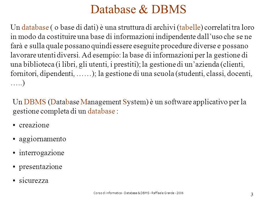3 Corso di informatica - Database & DBMS - Raffaele Grande - 2006 Database & DBMS Un database ( o base di dati) è una struttura di archivi (tabelle) correlati tra loro in modo da costituire una base di informazioni indipendente dalluso che se ne farà e sulla quale possano quindi essere eseguite procedure diverse e possano lavorare utenti diversi.