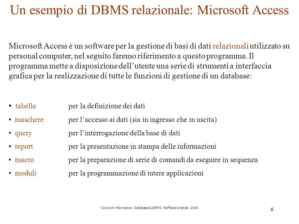 6 Corso di informatica - Database & DBMS - Raffaele Grande - 2006 Un esempio di DBMS relazionale: Microsoft Access Microsoft Access è un software per la gestione di basi di dati relazionali utilizzato su personal computer, nel seguito faremo riferimento a questo programma.