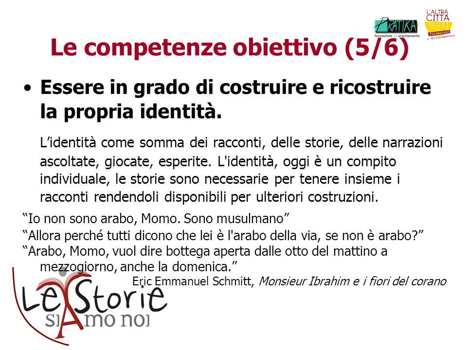 Le competenze obiettivo (5/6) Essere in grado di costruire e ricostruire la propria identità. Lidentità come somma dei racconti, delle storie, delle n