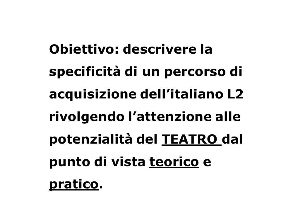 Obiettivo: descrivere la specificità di un percorso di acquisizione dellitaliano L2 rivolgendo lattenzione alle potenzialità del TEATRO dal punto di v