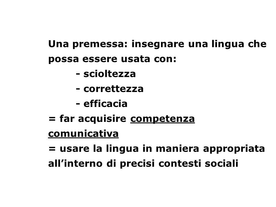 Una premessa: insegnare una lingua che possa essere usata con: - scioltezza - correttezza - efficacia = far acquisire competenza comunicativa = usare
