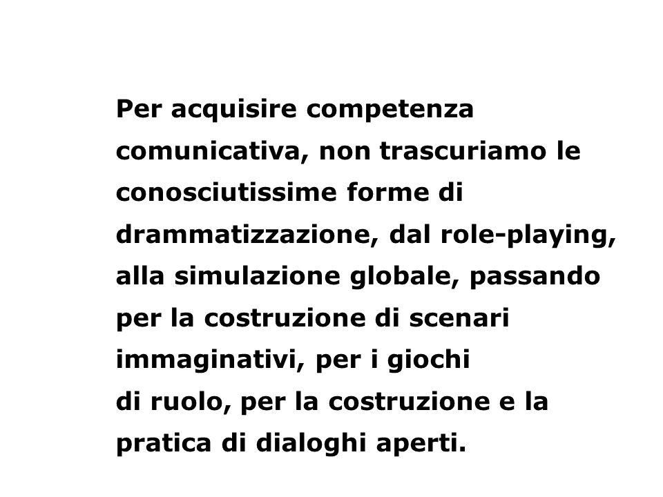 Per acquisire competenza comunicativa, non trascuriamo le conosciutissime forme di drammatizzazione, dal role-playing, alla simulazione globale, passa