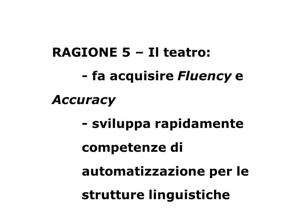 RAGIONE 5 – Il teatro: - fa acquisire Fluency e Accuracy - sviluppa rapidamente competenze di automatizzazione per le strutture linguistiche