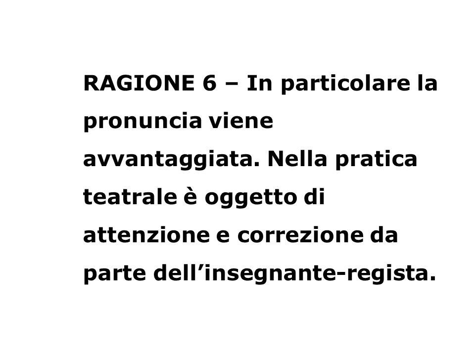 RAGIONE 6 – In particolare la pronuncia viene avvantaggiata. Nella pratica teatrale è oggetto di attenzione e correzione da parte dellinsegnante-regis