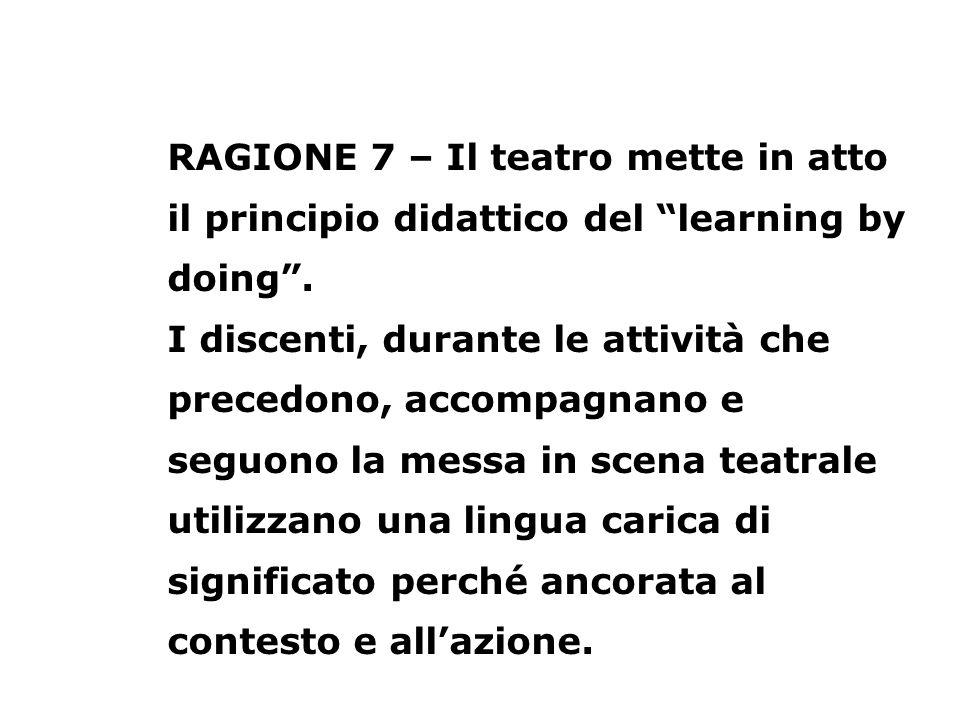 RAGIONE 7 – Il teatro mette in atto il principio didattico del learning by doing. I discenti, durante le attività che precedono, accompagnano e seguon