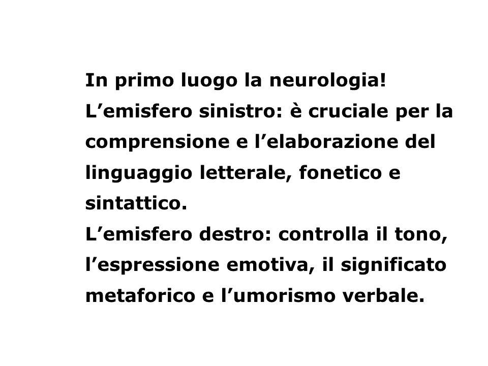 In primo luogo la neurologia! Lemisfero sinistro: è cruciale per la comprensione e lelaborazione del linguaggio letterale, fonetico e sintattico. Lemi