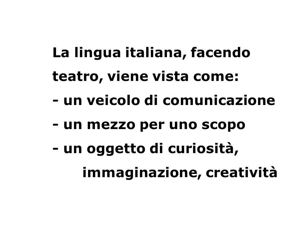 La lingua italiana, facendo teatro, viene vista come: - un veicolo di comunicazione - un mezzo per uno scopo - un oggetto di curiosità, immaginazione,