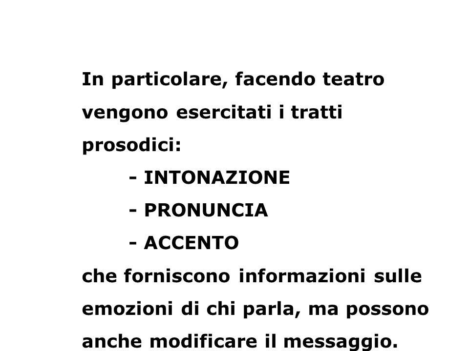 In particolare, facendo teatro vengono esercitati i tratti prosodici: - INTONAZIONE - PRONUNCIA - ACCENTO che forniscono informazioni sulle emozioni d