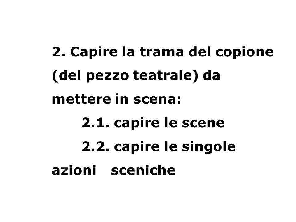 2. Capire la trama del copione (del pezzo teatrale) da mettere in scena: 2.1. capire le scene 2.2. capire le singole azioni sceniche
