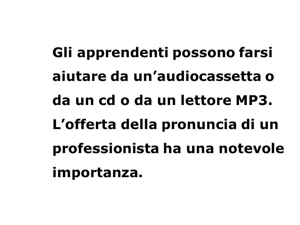 Gli apprendenti possono farsi aiutare da unaudiocassetta o da un cd o da un lettore MP3. Lofferta della pronuncia di un professionista ha una notevole