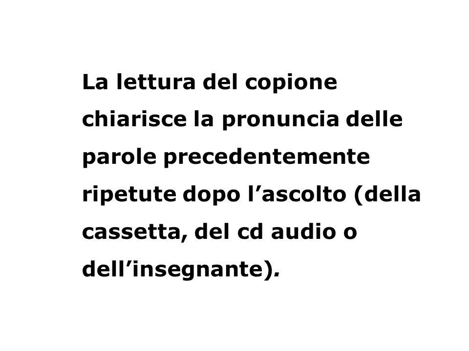 La lettura del copione chiarisce la pronuncia delle parole precedentemente ripetute dopo lascolto (della cassetta, del cd audio o dellinsegnante).