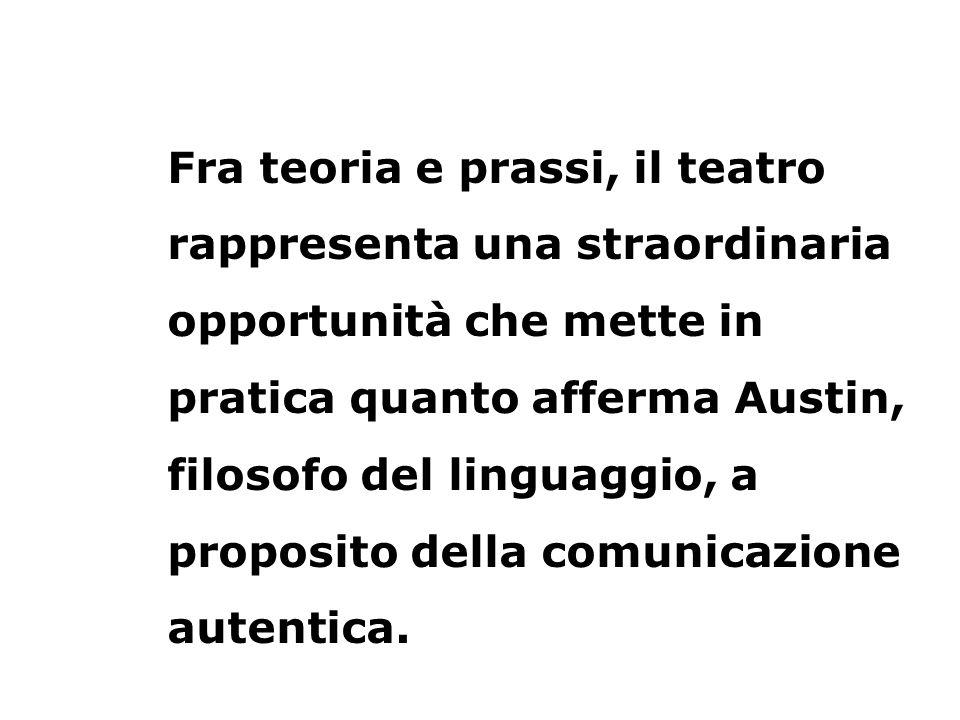 Fra teoria e prassi, il teatro rappresenta una straordinaria opportunità che mette in pratica quanto afferma Austin, filosofo del linguaggio, a propos