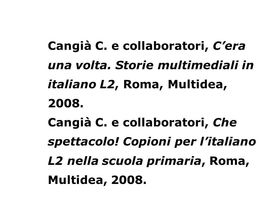 Cangià C. e collaboratori, Cera una volta. Storie multimediali in italiano L2, Roma, Multidea, 2008. Cangià C. e collaboratori, Che spettacolo! Copion