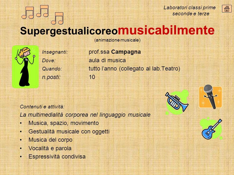 Supergestualicoreo musicabilmente (animazione musicale) Insegnanti: prof.ssa Campagna Dove: aula di musica Quando: tutto lanno (collegato al lab.Teatr