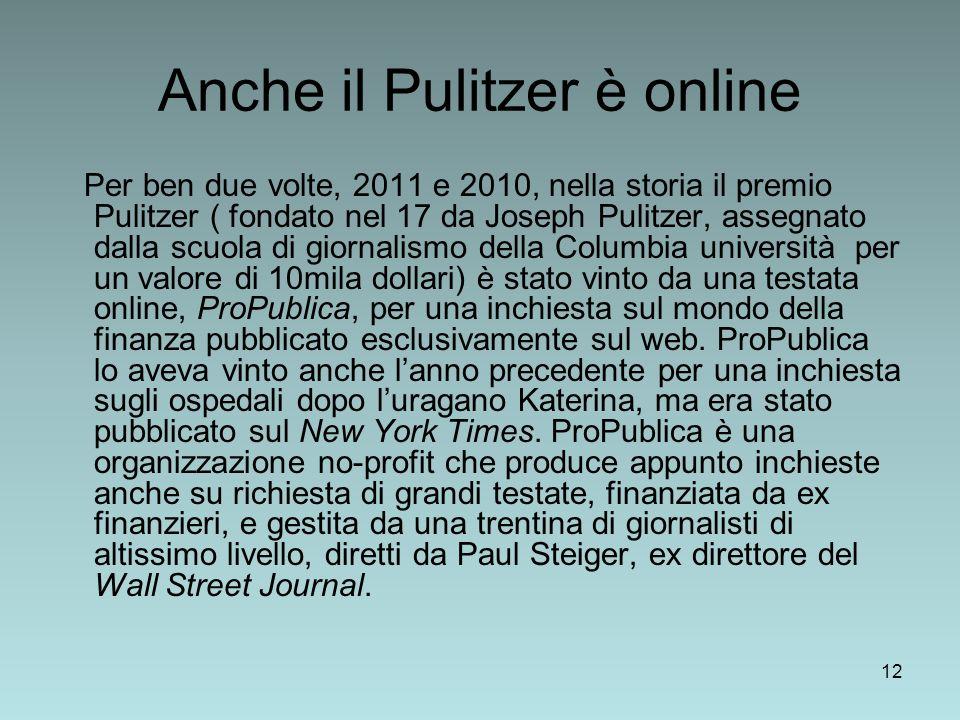 12 Anche il Pulitzer è online Per ben due volte, 2011 e 2010, nella storia il premio Pulitzer ( fondato nel 17 da Joseph Pulitzer, assegnato dalla scuola di giornalismo della Columbia università per un valore di 10mila dollari) è stato vinto da una testata online, ProPublica, per una inchiesta sul mondo della finanza pubblicato esclusivamente sul web.